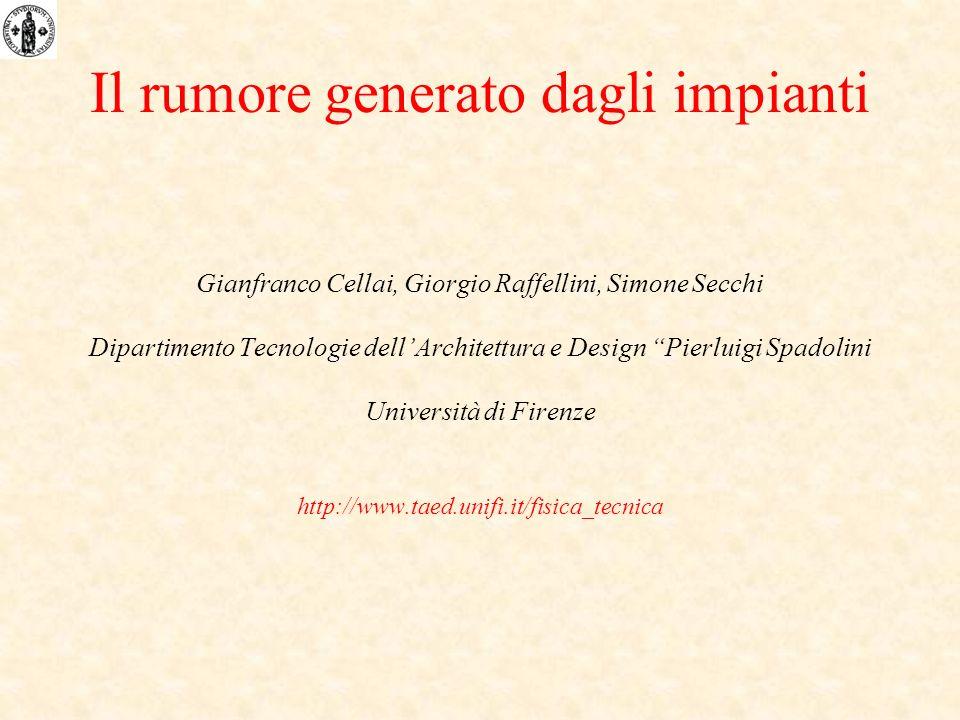 Il rumore generato dagli impianti Gianfranco Cellai, Giorgio Raffellini, Simone Secchi Dipartimento Tecnologie dellArchitettura e Design Pierluigi Spa