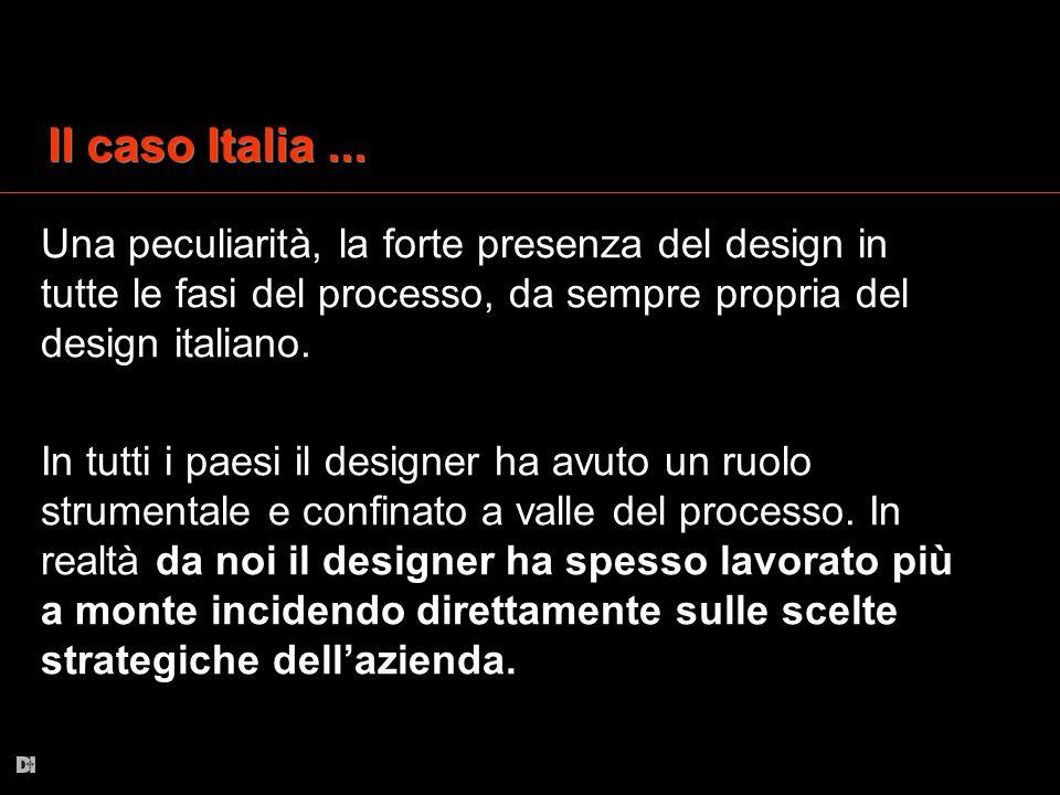 Il caso Italia... Una peculiarità, la forte presenza del design in tutte le fasi del processo, da sempre propria del design italiano. In tutti i paesi