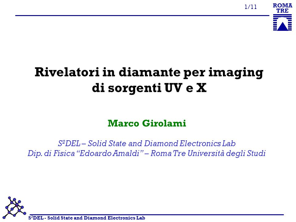 S 2 DEL - Solid State and Diamond Electronics Lab ROMA TRE 1/11 Rivelatori in diamante per imaging di sorgenti UV e X S 2 DEL – Solid State and Diamond Electronics Lab Dip.