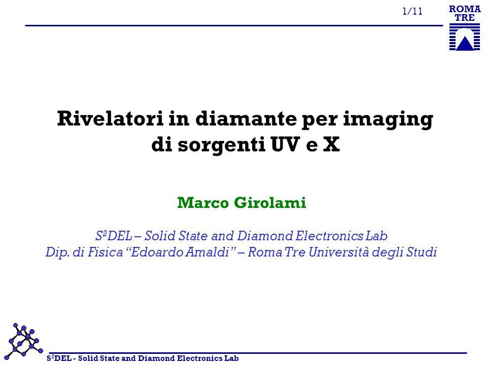 S 2 DEL - Solid State and Diamond Electronics Lab ROMA TRE 2/11 Imaging di sorgenti UV e X Obiettivo: monitorare in tempo reale la forma e lintensità del fascio Tecniche microanalitiche (EXMA, XPS, XRD, XRF) Radiografia industriale Diagnostica medica e radioterapia litografia circuiti integrati VLSI-ULSI e dispositivi MEMS chirurgia oculistica rifrattiva (LASIK) UV imaging in riflessione UV Raggi X