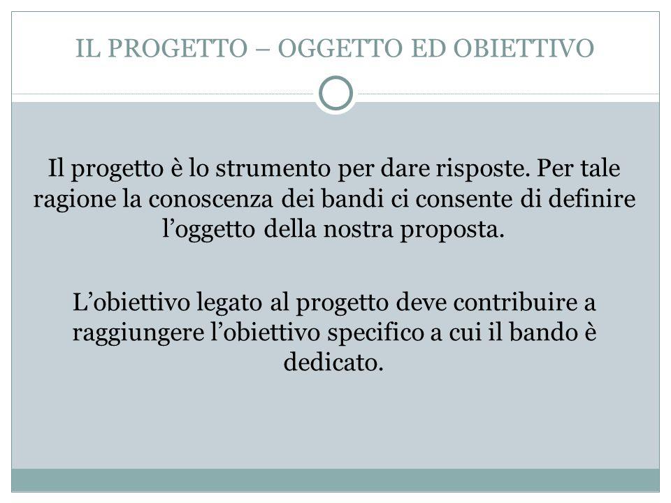 IL PROGETTO – OGGETTO ED OBIETTIVO Il progetto è lo strumento per dare risposte. Per tale ragione la conoscenza dei bandi ci consente di definire logg