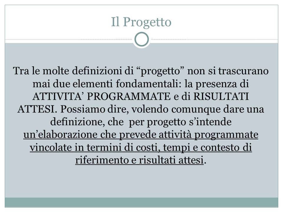 Il Progetto Tra le molte definizioni di progetto non si trascurano mai due elementi fondamentali: la presenza di ATTIVITA PROGRAMMATE e di RISULTATI A