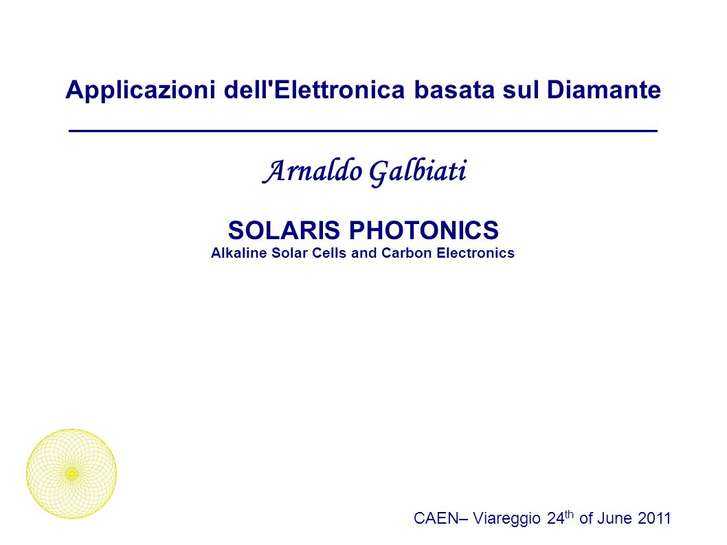 Elettronica basata sul Diamante: Applicazioni _________________________________________ Solaris Photonics ->Carbon Electronics CAEN– Viareggio 24 th of June 2011 Arnaldo Galbiati, admin@solaris-photonics.com Solaris Photonics products will address key markets such as Power Electronics (Power Diodes, Power Switches, Power Transitors/Modules, IGBT, Ultracapacitors), Radiation Detectors for High Energy Physics, Space, Nuclear, Medical Physics and Biomedical-Chemical Sensors.