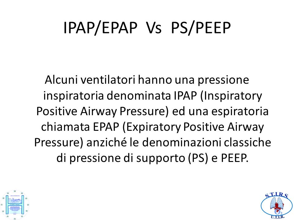 IPAP/EPAP Vs PS/PEEP Alcuni ventilatori hanno una pressione inspiratoria denominata IPAP (Inspiratory Positive Airway Pressure) ed una espiratoria chi