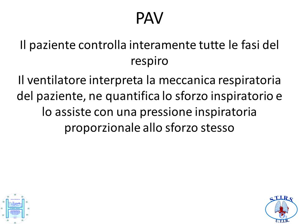 PAV Il paziente controlla interamente tutte le fasi del respiro Il ventilatore interpreta la meccanica respiratoria del paziente, ne quantifica lo sfo