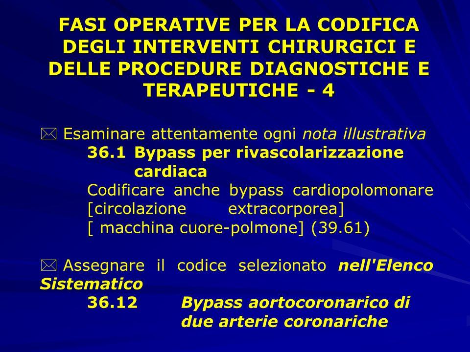FASI OPERATIVE PER LA CODIFICA DEGLI INTERVENTI CHIRURGICI E DELLE PROCEDURE DIAGNOSTICHE E TERAPEUTICHE - 4 * Esaminare attentamente ogni nota illustrativa 36.1Bypass per rivascolarizzazione cardiaca Codificare anche bypass cardiopolomonare [circolazione extracorporea] [ macchina cuore-polmone] (39.61) * Assegnare il codice selezionato nell Elenco Sistematico 36.12 Bypass aortocoronarico di due arterie coronariche