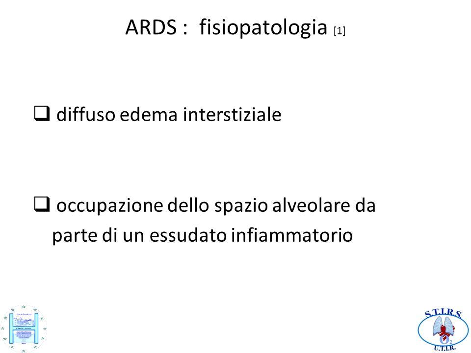 ARDS : fisiopatologia [1] diffuso edema interstiziale occupazione dello spazio alveolare da parte di un essudato infiammatorio