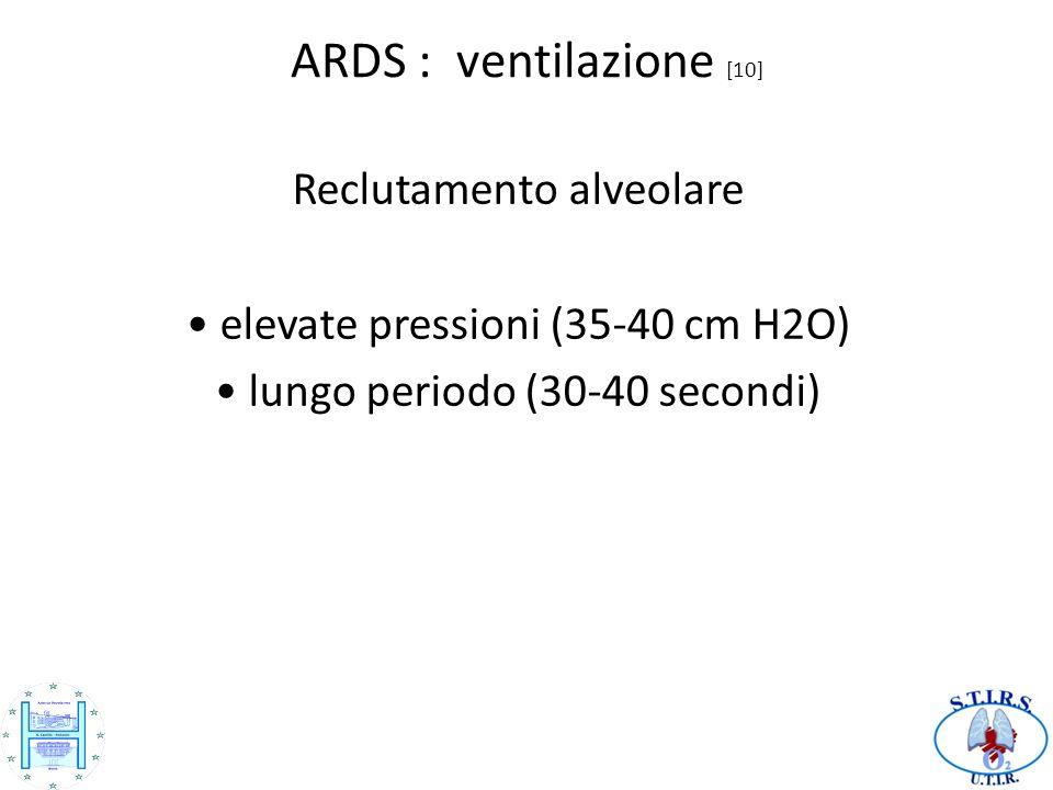 ARDS : ventilazione [10] Reclutamento alveolare elevate pressioni (35-40 cm H2O) lungo periodo (30-40 secondi)