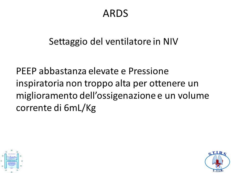 ARDS Settaggio del ventilatore in NIV PEEP abbastanza elevate e Pressione inspiratoria non troppo alta per ottenere un miglioramento dellossigenazione e un volume corrente di 6mL/Kg