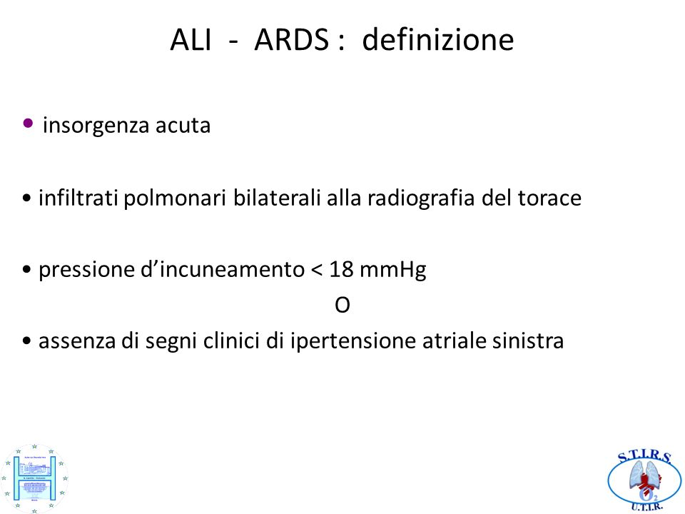 ALI - ARDS : definizione insorgenza acuta infiltrati polmonari bilaterali alla radiografia del torace pressione dincuneamento < 18 mmHg O assenza di segni clinici di ipertensione atriale sinistra