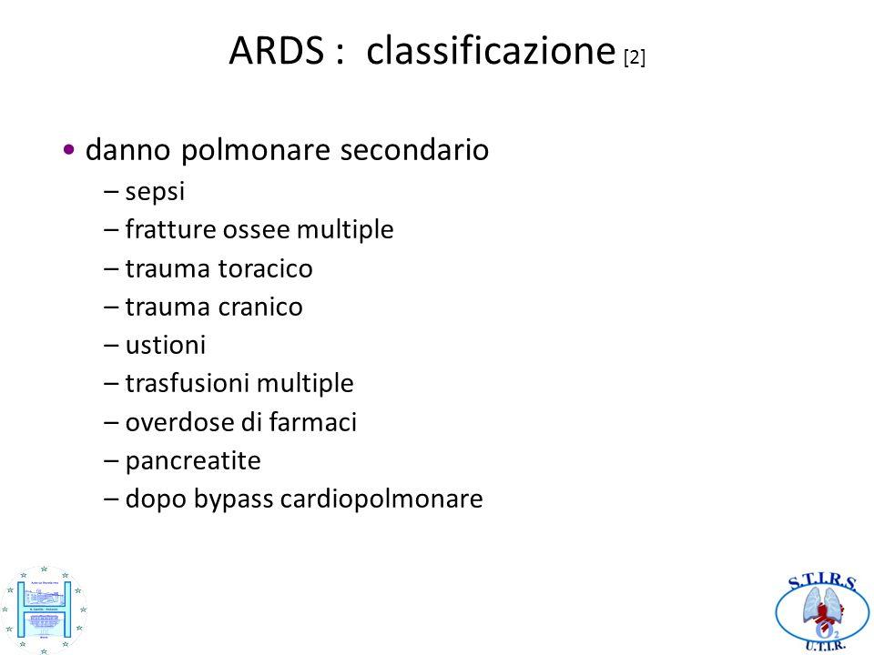 ARDS : classificazione [2] danno polmonare secondario – sepsi – fratture ossee multiple – trauma toracico – trauma cranico – ustioni – trasfusioni multiple – overdose di farmaci – pancreatite – dopo bypass cardiopolmonare
