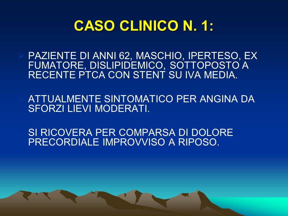 CASO CLINICO N. 1: PAZIENTE DI ANNI 62, MASCHIO, IPERTESO, EX FUMATORE, DISLIPIDEMICO, SOTTOPOSTO A RECENTE PTCA CON STENT SU IVA MEDIA. ATTUALMENTE S