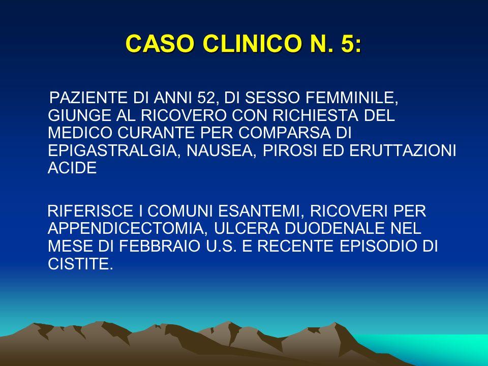 CASO CLINICO N. 5: PAZIENTE DI ANNI 52, DI SESSO FEMMINILE, GIUNGE AL RICOVERO CON RICHIESTA DEL MEDICO CURANTE PER COMPARSA DI EPIGASTRALGIA, NAUSEA,