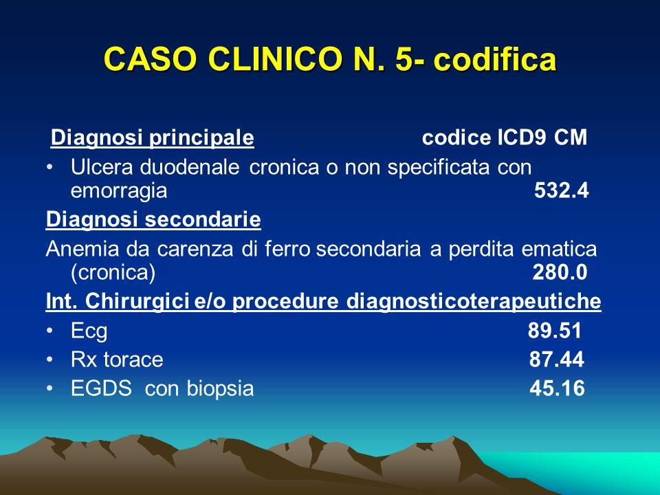 CASO CLINICO N. 5- codifica Diagnosi principale codice ICD9 CM Ulcera duodenale cronica o non specificata con emorragia 532.4 Diagnosi secondarie Anem