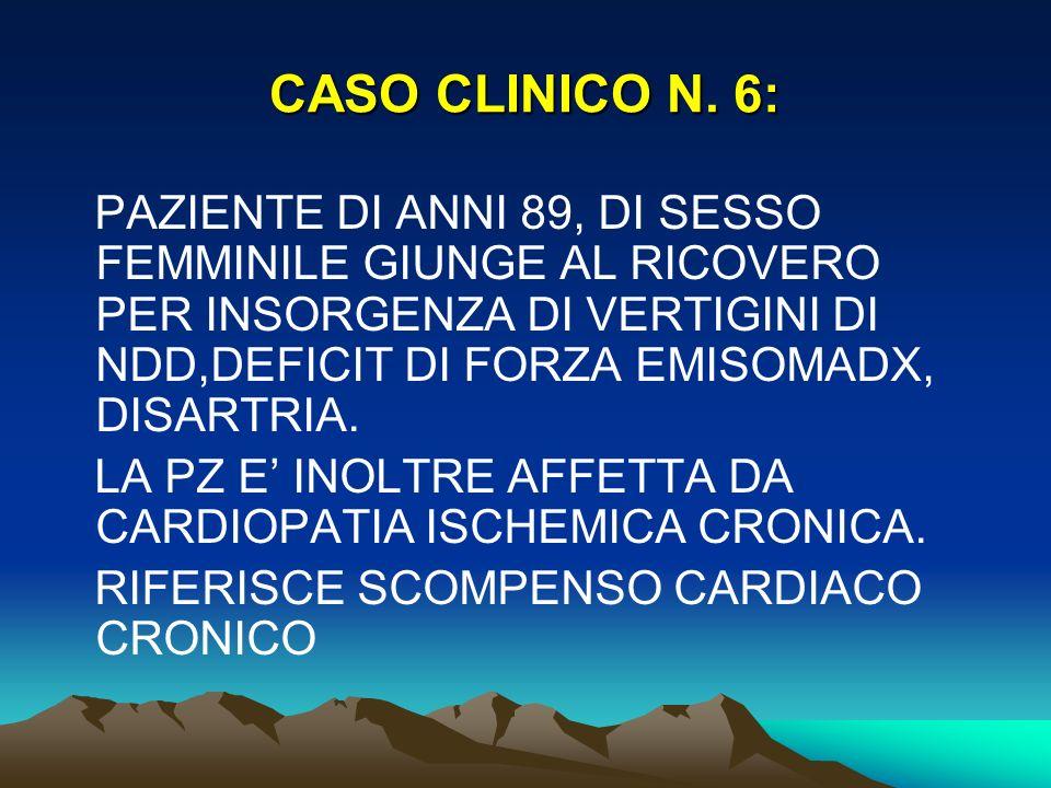 CASO CLINICO N. 6: PAZIENTE DI ANNI 89, DI SESSO FEMMINILE GIUNGE AL RICOVERO PER INSORGENZA DI VERTIGINI DI NDD,DEFICIT DI FORZA EMISOMADX, DISARTRIA