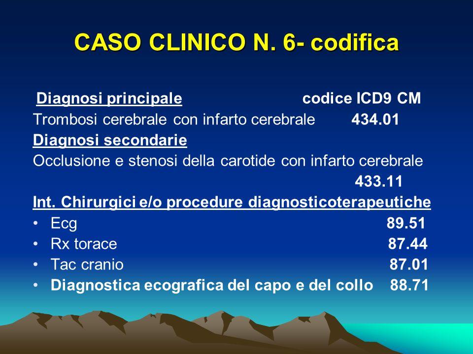 CASO CLINICO N. 6- codifica Diagnosi principale codice ICD9 CM Trombosi cerebrale con infarto cerebrale 434.01 Diagnosi secondarie Occlusione e stenos