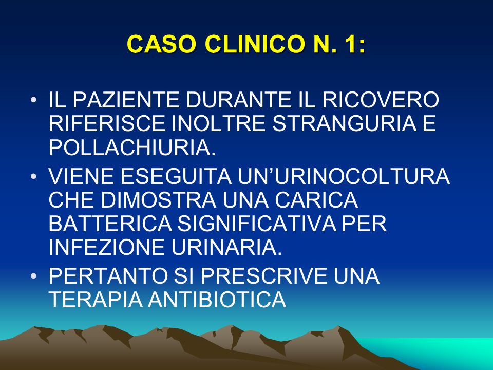 CASO CLINICO N. 1: IL PAZIENTE DURANTE IL RICOVERO RIFERISCE INOLTRE STRANGURIA E POLLACHIURIA. VIENE ESEGUITA UNURINOCOLTURA CHE DIMOSTRA UNA CARICA