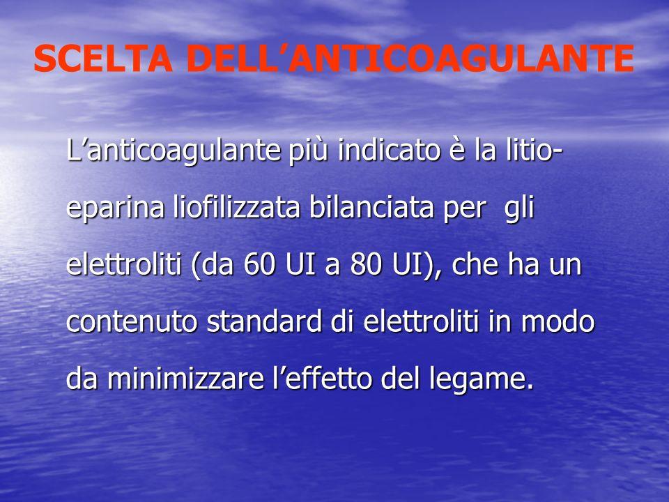 SCELTA DELLANTICOAGULANTE Lanticoagulante più indicato è la litio- eparina liofilizzata bilanciata per gli elettroliti (da 60 UI a 80 UI), che ha un c