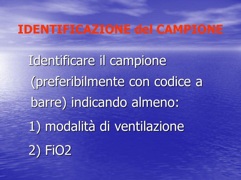 IDENTIFICAZIONE del CAMPIONE Identificare il campione (preferibilmente con codice a barre) indicando almeno: 1) modalità di ventilazione 2) FiO2