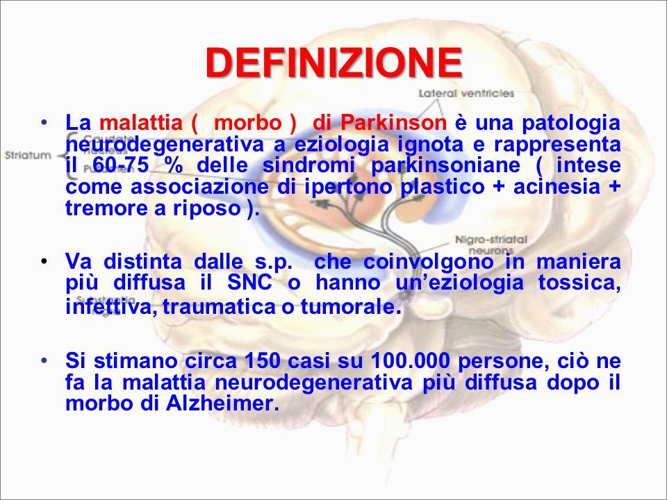 DEFINIZIONE La malattia ( morbo ) di Parkinson è una patologia neurodegenerativa a eziologia ignota e rappresenta il 60-75 % delle sindromi parkinsoniane ( intese come associazione di ipertono plastico + acinesia + tremore a riposo ).