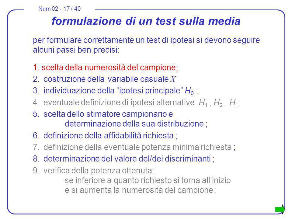 Num 02 - 17 / 40 formulazione di un test sulla media per formulare correttamente un test di ipotesi si devono seguire alcuni passi ben precisi: 1. sce
