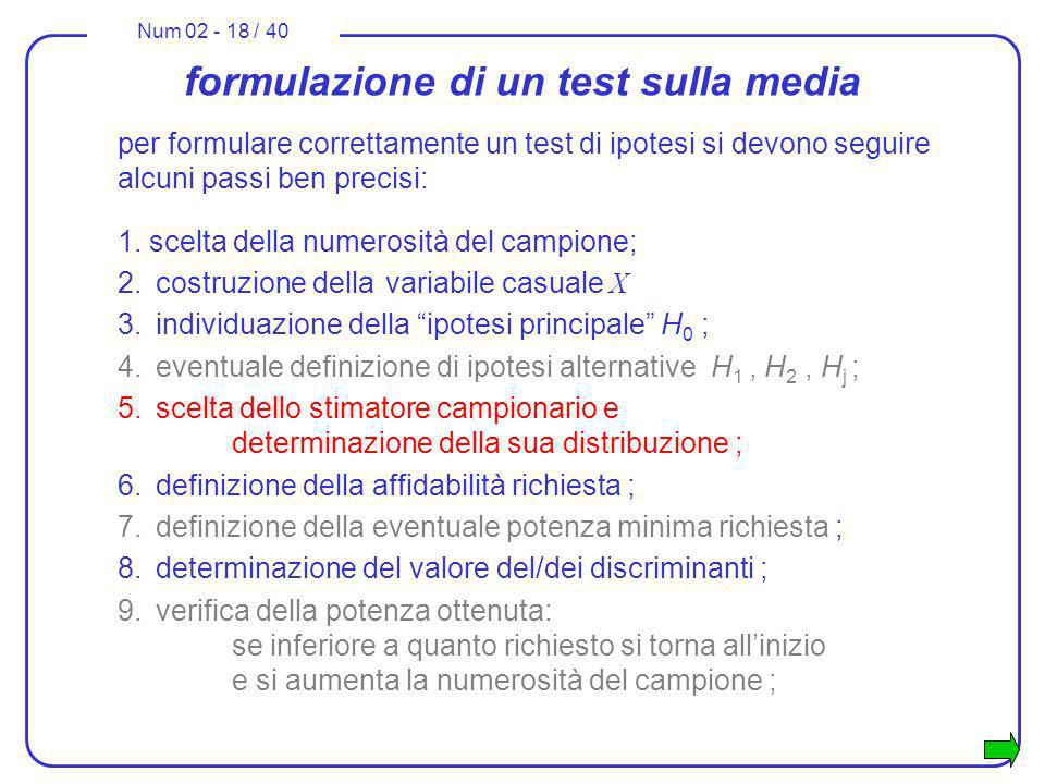 Num 02 - 18 / 40 formulazione di un test sulla media per formulare correttamente un test di ipotesi si devono seguire alcuni passi ben precisi: 1. sce