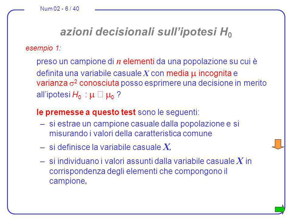 Num 02 - 6 / 40 azioni decisionali sullipotesi H 0 esempio 1: preso un campione di n elementi da una popolazione su cui è definita una variabile casua