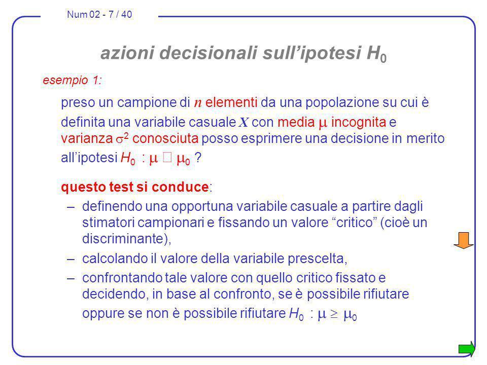 Num 02 - 7 / 40 azioni decisionali sullipotesi H 0 esempio 1: preso un campione di n elementi da una popolazione su cui è definita una variabile casua