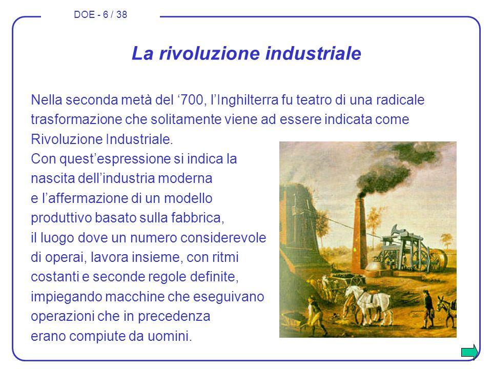 DOE - 6 / 38 La rivoluzione industriale Nella seconda metà del 700, lInghilterra fu teatro di una radicale trasformazione che solitamente viene ad ess