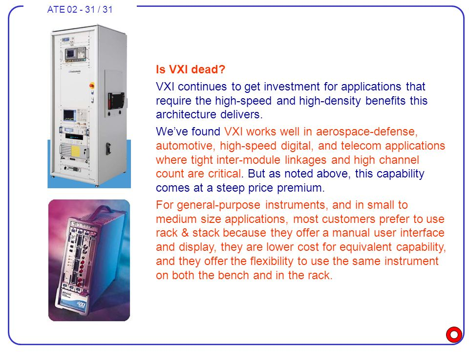 ATE 02 - 31 / 31 Is VXI dead? VXI continues to get investment for applications that require the high-speed and high-density benefits this architecture