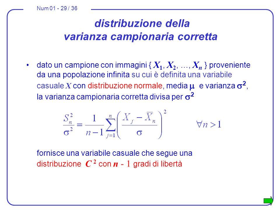 Num 01 - 29 / 36 distribuzione della varianza campionaria corretta dato un campione con immagini { X 1, X 2, …, X n } proveniente da una popolazione infinita su cui è definita una variabile casuale X con distribuzione normale, media e varianza 2, la varianza campionaria corretta divisa per 2 fornisce una variabile casuale che segue una distribuzione C 2 con n - 1 gradi di libertà