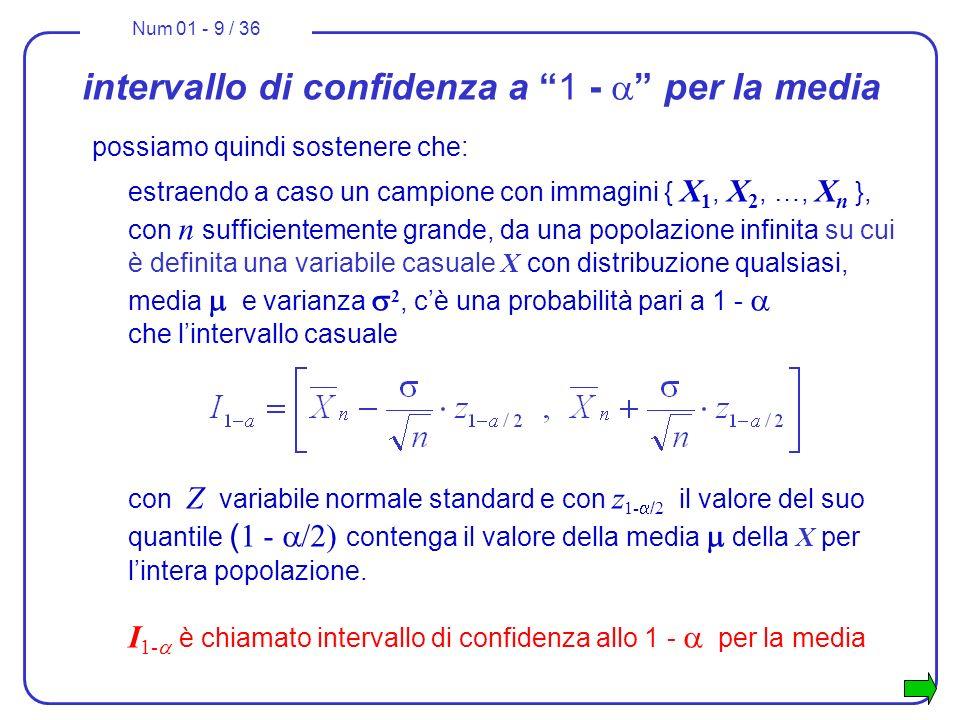 Num 01 - 9 / 36 intervallo di confidenza a 1 - per la media possiamo quindi sostenere che: estraendo a caso un campione con immagini { X 1, X 2, …, X n }, con n sufficientemente grande, da una popolazione infinita su cui è definita una variabile casuale X con distribuzione qualsiasi, media e varianza 2, cè una probabilità pari a 1 - che lintervallo casuale con Z variabile normale standard e con z 1- / 2 il valore del suo quantile ( 1 - /2) contenga il valore della media della X per lintera popolazione.
