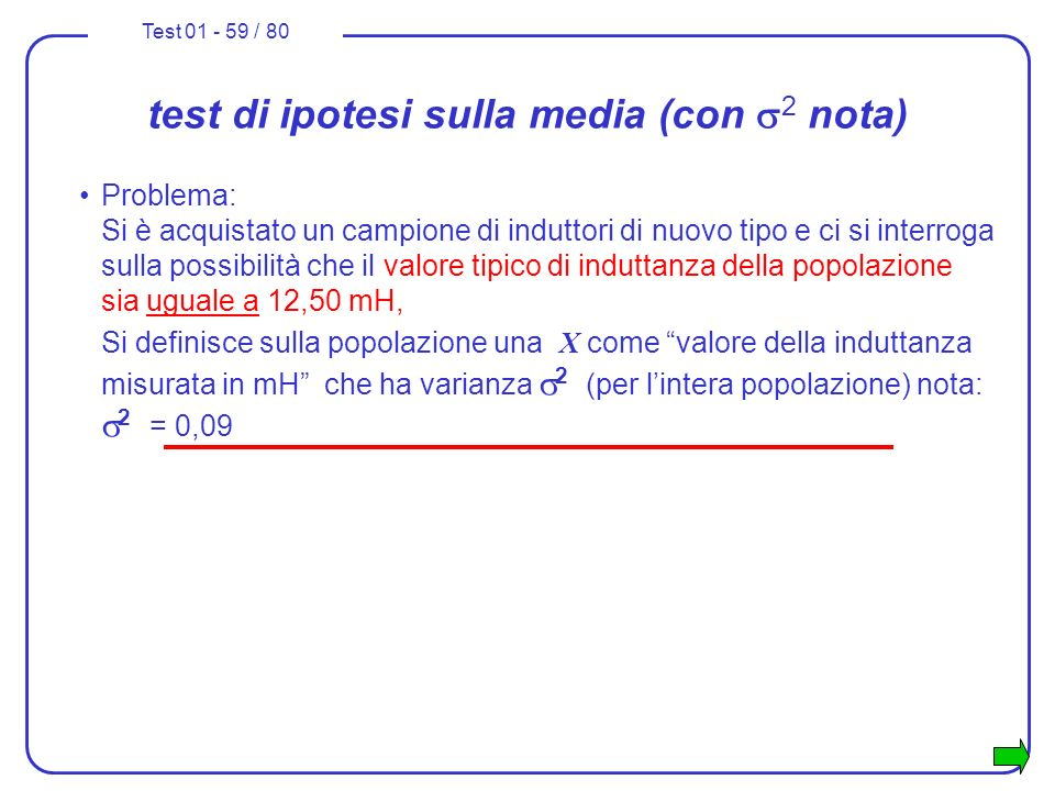 Test 01 - 59 / 80 test di ipotesi sulla media (con 2 nota) Problema: Si è acquistato un campione di induttori di nuovo tipo e ci si interroga sulla po