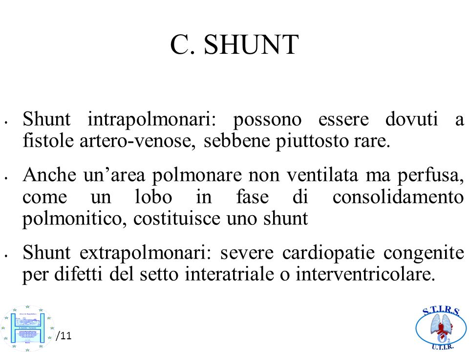 10/10/11 C. SHUNT Shunt intrapolmonari: possono essere dovuti a fistole artero-venose, sebbene piuttosto rare. Anche unarea polmonare non ventilata ma