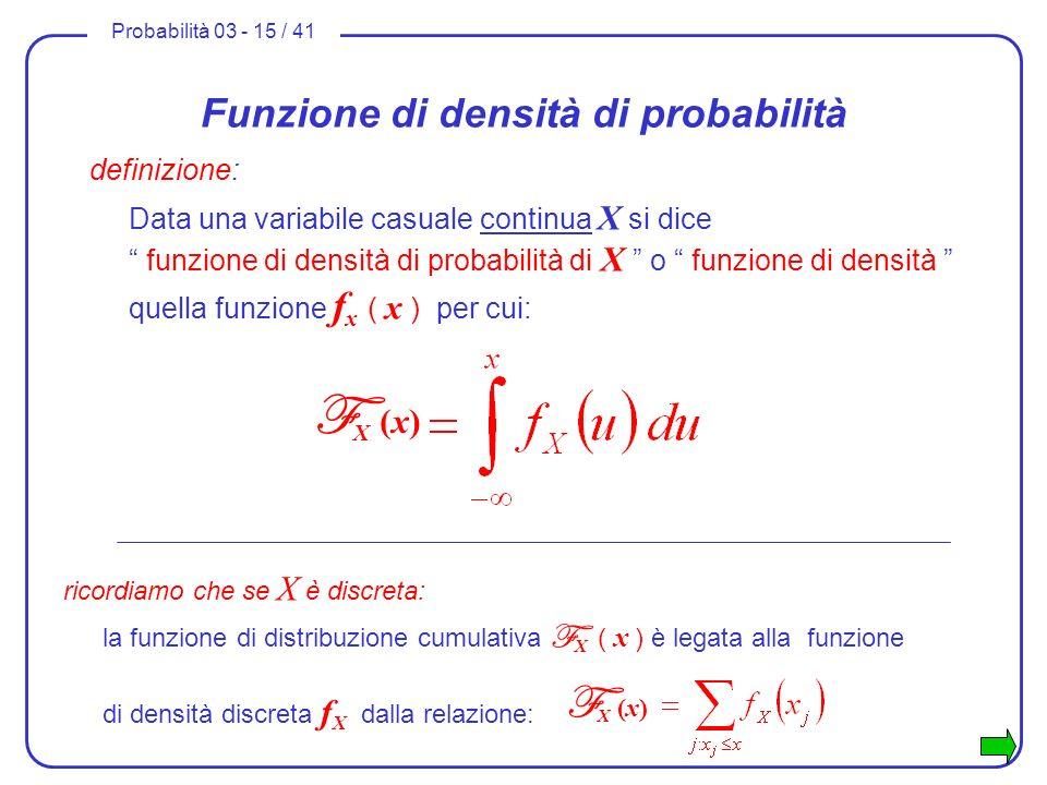 Probabilità 03 - 15 / 41 Funzione di densità di probabilità definizione: Data una variabile casuale continua X si dice funzione di densità di probabil