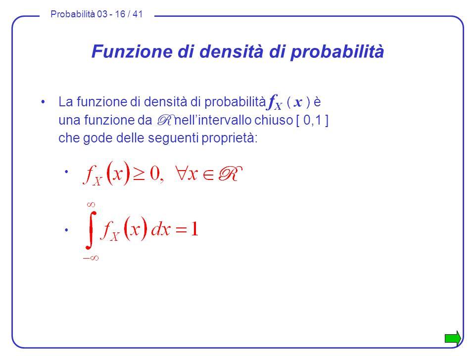 Probabilità 03 - 16 / 41 Funzione di densità di probabilità La funzione di densità di probabilità f X ( x ) è una funzione da R nellintervallo chiuso