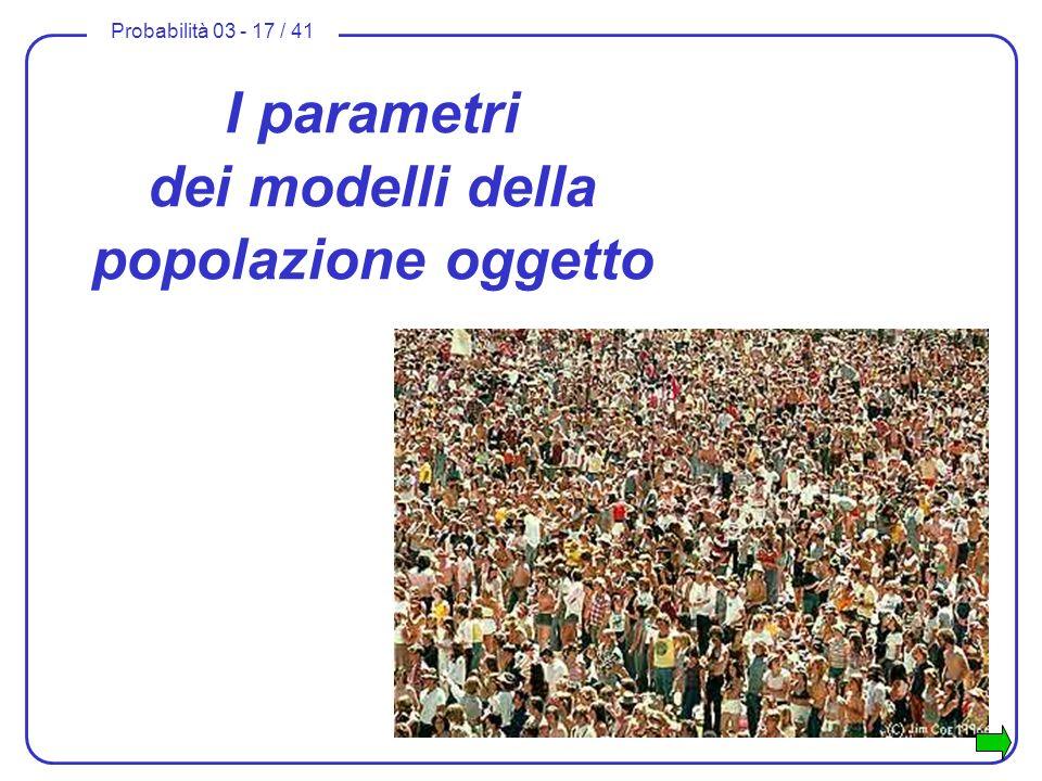 Probabilità 03 - 17 / 41 I parametri dei modelli della popolazione oggetto