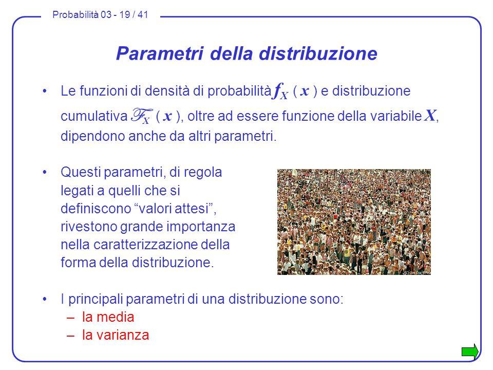 Probabilità 03 - 19 / 41 Parametri della distribuzione Questi parametri, di regola legati a quelli che si definiscono valori attesi, rivestono grande