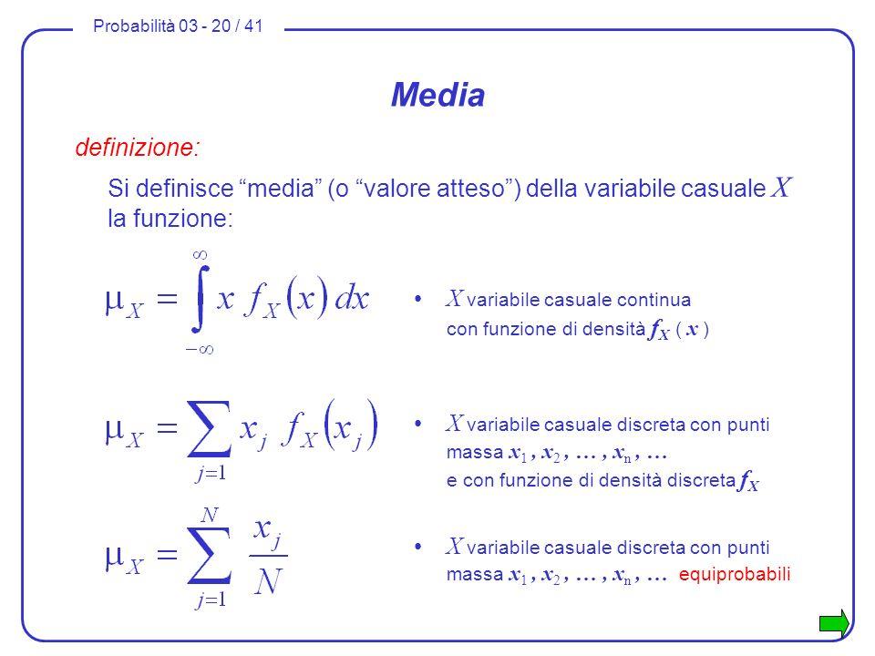 Probabilità 03 - 20 / 41 Media definizione: Si definisce media (o valore atteso) della variabile casuale X la funzione: X variabile casuale continua c