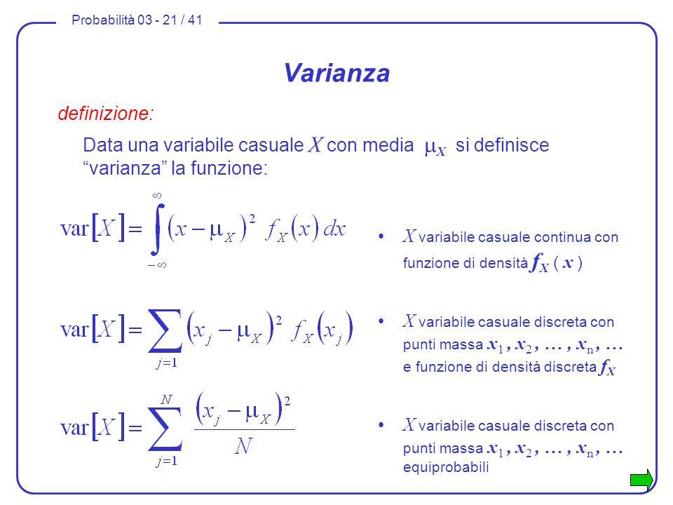 Probabilità 03 - 21 / 41 Varianza definizione: Data una variabile casuale X con media X si definisce varianza la funzione: X variabile casuale continu