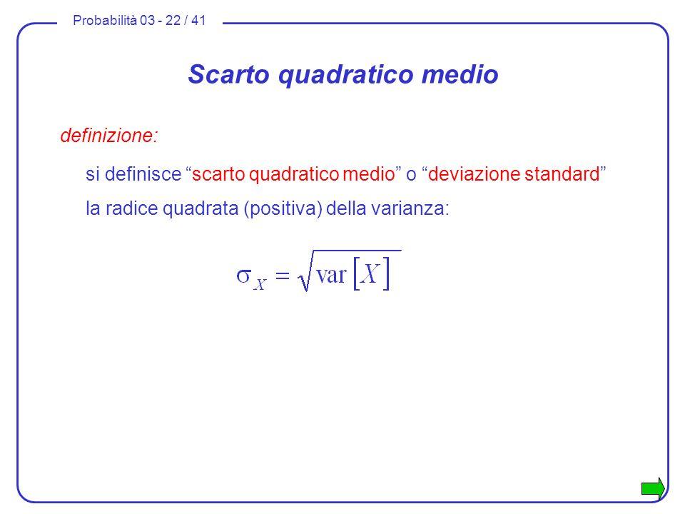 Probabilità 03 - 22 / 41 Scarto quadratico medio definizione: si definisce scarto quadratico medio o deviazione standard la radice quadrata (positiva)