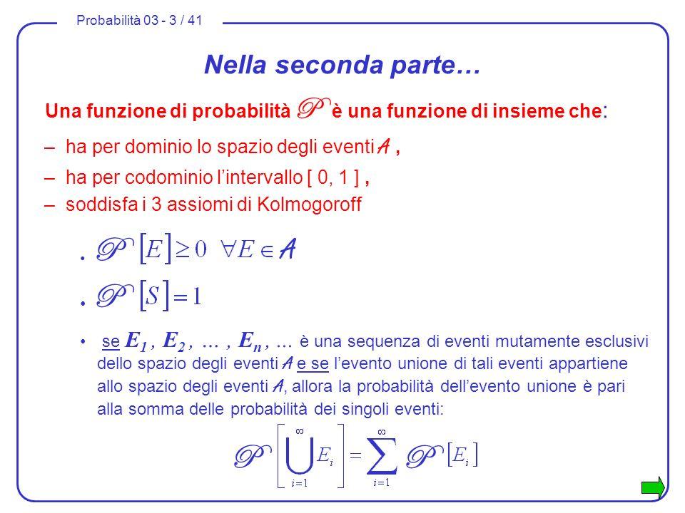 Probabilità 03 - 3 / 41 Nella seconda parte… Una funzione di probabilità P è una funzione di insieme che : –ha per dominio lo spazio degli eventi A, –