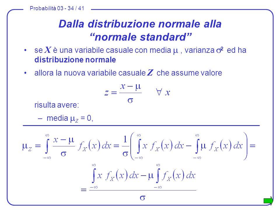 Probabilità 03 - 34 / 41 Dalla distribuzione normale alla normale standard se X è una variabile casuale con media, varianza 2 ed ha distribuzione norm