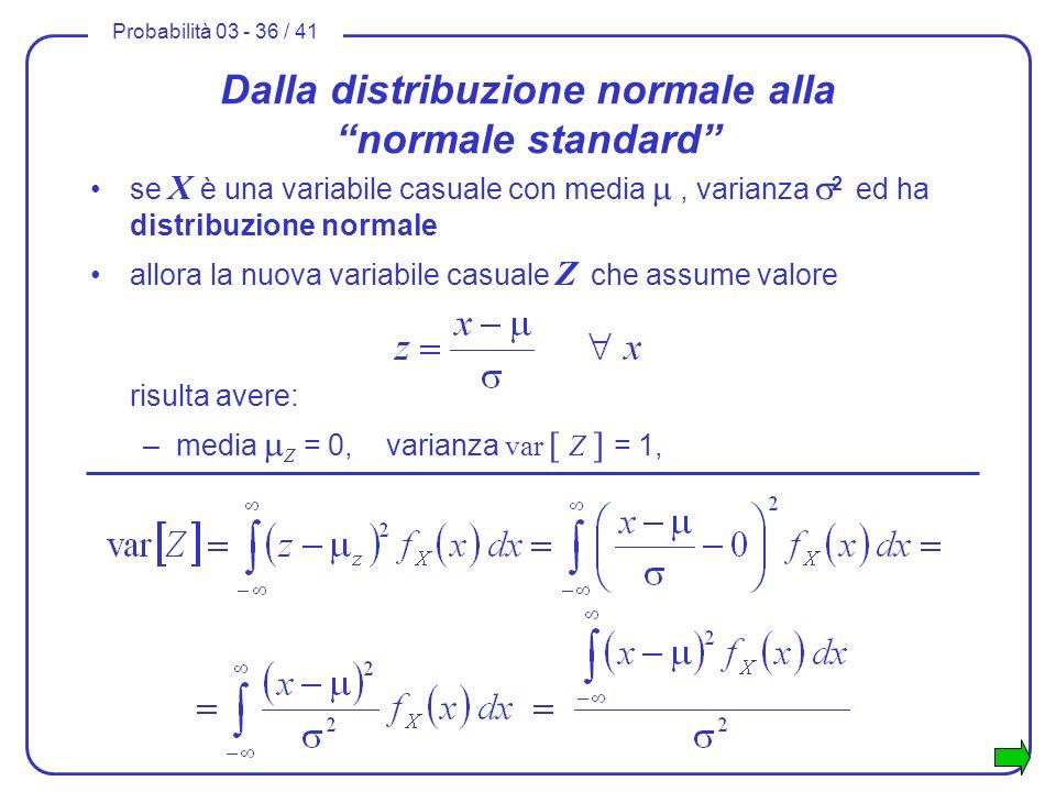 Probabilità 03 - 36 / 41 Dalla distribuzione normale alla normale standard se X è una variabile casuale con media, varianza 2 ed ha distribuzione norm