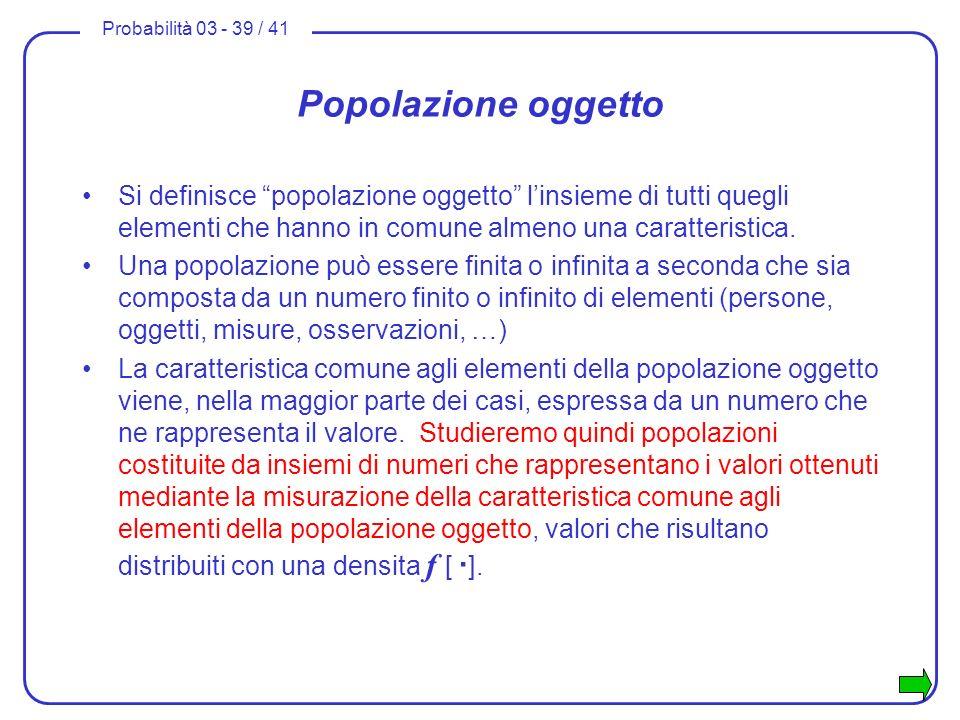 Probabilità 03 - 39 / 41 Popolazione oggetto Si definisce popolazione oggetto linsieme di tutti quegli elementi che hanno in comune almeno una caratte