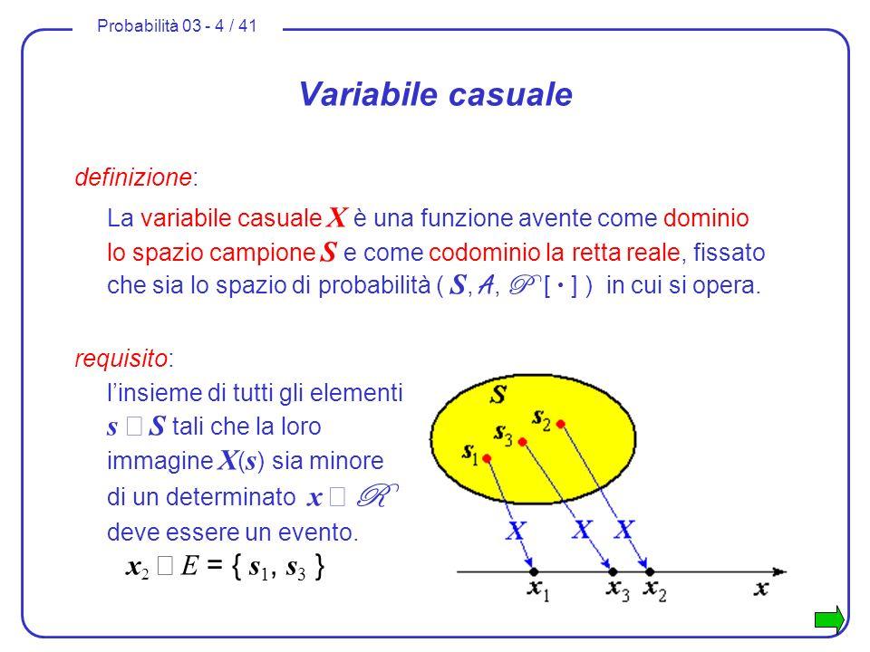 Probabilità 03 - 4 / 41 Variabile casuale definizione: La variabile casuale X è una funzione avente come dominio lo spazio campione S e come codominio