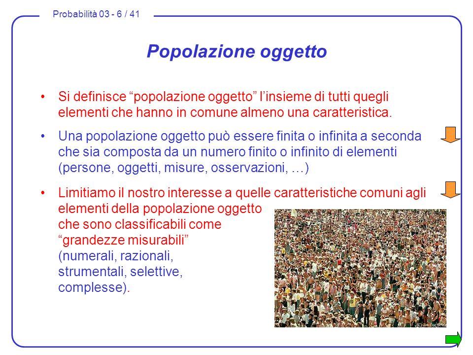 Probabilità 03 - 6 / 41 Popolazione oggetto Si definisce popolazione oggetto linsieme di tutti quegli elementi che hanno in comune almeno una caratter