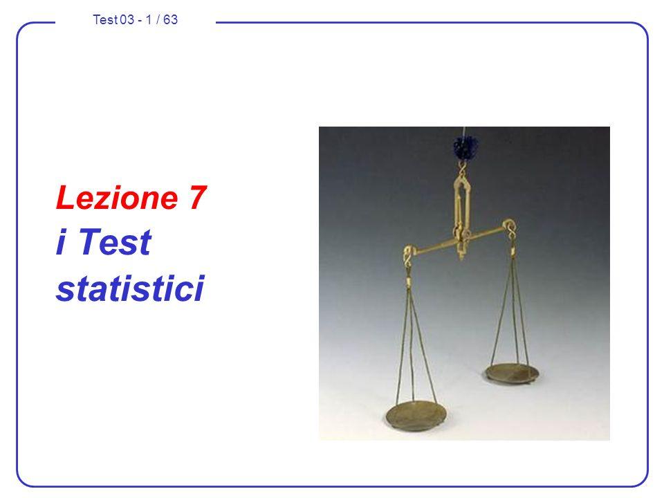 Test 03 - 2 / 63 Nella parte 1 e 2 … test sullipotesi principale H 0 con alternative H 1, H 2 test sullipotesi principale H 0 : prestazioni del criterio decisionale rischio di errore di 1 specie; fiducia del criterio decisionale significatività del test rischio di errore di 2 specie; potenza del test