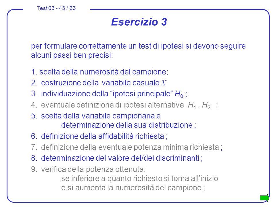 Test 03 - 43 / 63 per formulare correttamente un test di ipotesi si devono seguire alcuni passi ben precisi: 1. scelta della numerosità del campione;