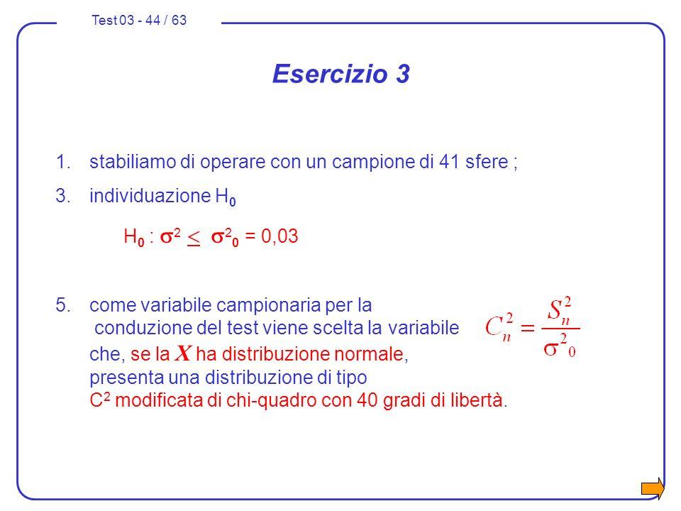 Test 03 - 44 / 63 Esercizio 3 1.stabiliamo di operare con un campione di 41 sfere ; 3.individuazione H 0 H 0 : 2 2 0 = 0,03 5.come variabile campionar